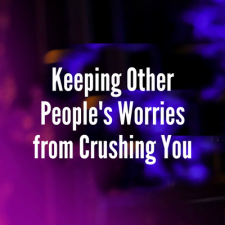 Keeping Other People's Worries from Crushing You