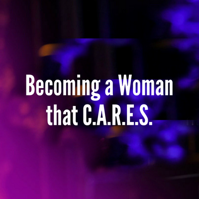 Becoming a Woman that C.A.R.E.S.