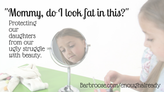 Mommy, do I look fat in this? Protecting our daughters from our ugly struggle with beauty
