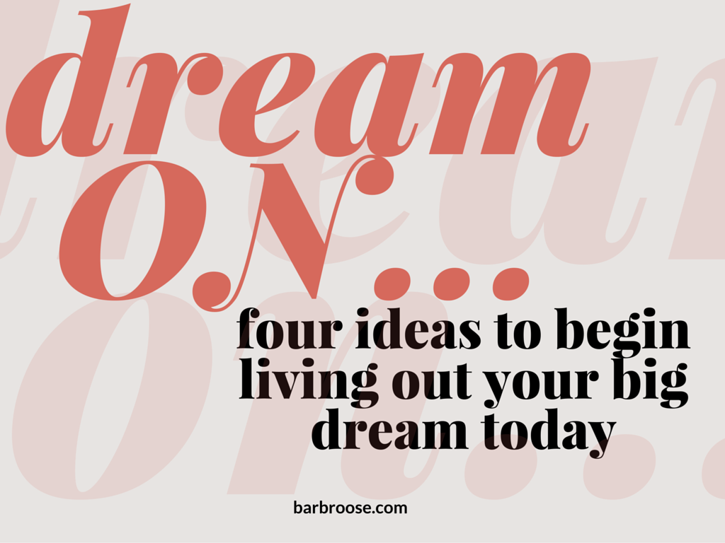 Dream ON! Four ideas to begin living out your big dream today