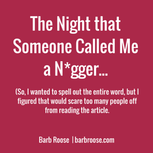 The Night Someone Called Me a N*gger…