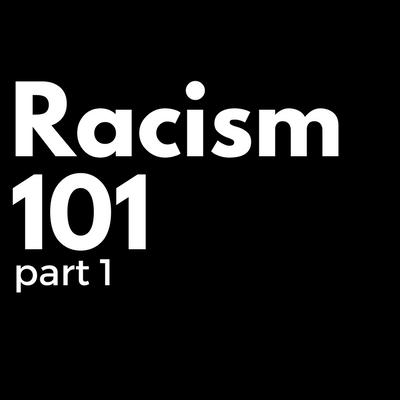 Racism 101, Part 1