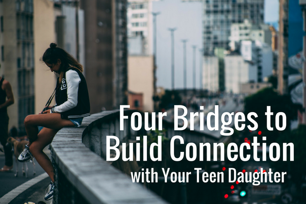 Four Bridges to Build with Your Teen Daughter