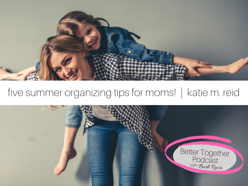 Five Summer Organizing Tips for Moms | Interview with Katie M. Reid